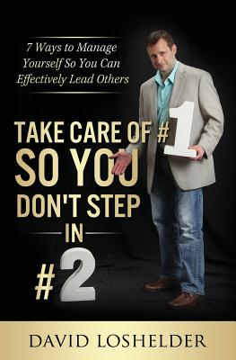 Take Care of #1 So You Don't Step In #2: 7 Ways to Manage Yourself So You Can Effectively Lead Others - Loshelder, David