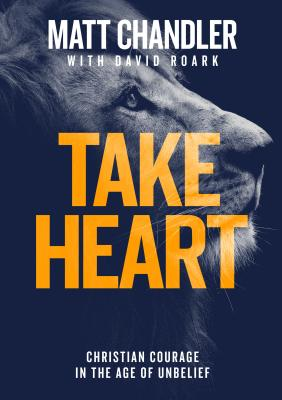 Take Heart: Christian Courage in the Age of Unbelief - Chandler, Matt, Pastor