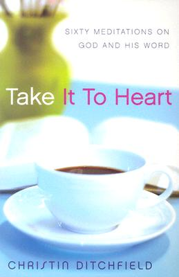 Take It to Heart: Sixty Meditations on God and His Word - Ditchfield, Christin