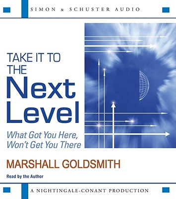 Take It to the Next Level: What Got You Here, Won't Get You There - Goldsmith, Marshall (Read by)