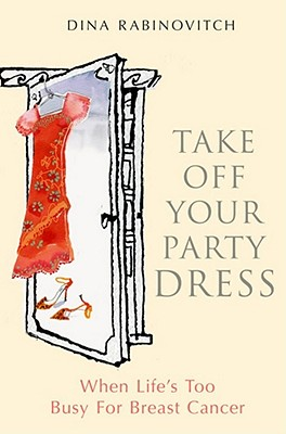 Take off Your Party Dress: When Life's Too Busy for Breast Cancer - Rabinovitch, Dina