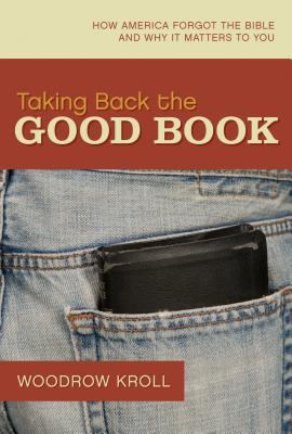 Taking Back the Good Book: How America Forgot the Bible and Why It Matters to You - Kroll, Woodrow Michael, M.DIV., Th.M., Th.D.