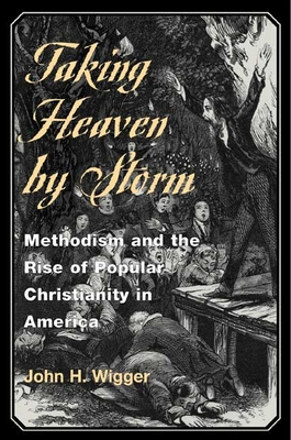 Taking Heaven by Storm: Methodism and the Rise of Popular Christianity in America - Wigger, John H