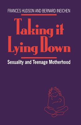 Taking It Lying Down: Sexuality and Teenage Motherhood - Hudson, Frances, and Ineichen, Bernard