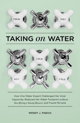 Taking on Water: How One Water Expert Challenged Her Inner Hypocrite, Reduced Her Water Footprint (Without Sacrificing a Toasty Shower), and Found Nirvana - Pabich, Wendy J
