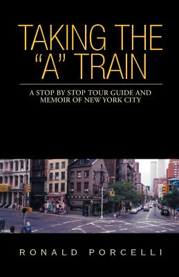 Taking the a Train: A Stop by Stop Tour Guide and Memoir of New York City - Porcelli, Ronald