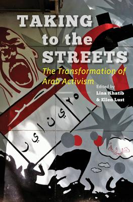 Taking to the Streets: The Transformation of Arab Activism - Khatib, Lina (Editor), and Lust, Ellen (Editor)
