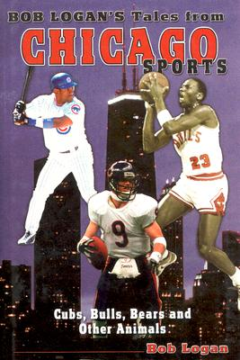 Tales from Chicago Sports: Cub, Bulls, Bears, and Other Animals - Logan, Bob