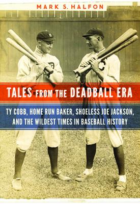Tales from the Deadball Era: Ty Cobb, Home Run Baker, Shoeless Joe Jackson, and the Wildest Times in Baseball History - Halfon, Mark S