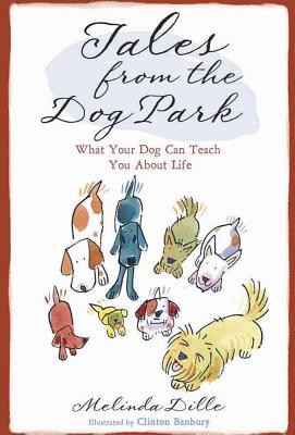 Tales from the Dog Park: What Your Dog Can Teach You about Life - Dille, Melinda