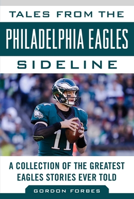 Tales from the Philadelphia Eagles Sideline: A Collection of the Greatest Eagles Stories Ever Told - Forbes, Gordon