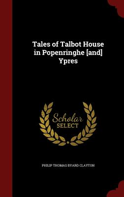 Tales of Talbot House in Popenringhe [And] Ypres - Clayton, Philip Thomas Byard