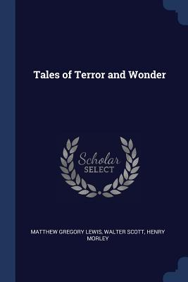 Tales of Terror and Wonder - Lewis, Matthew Gregory, and Scott, Walter, Sir, (Pa, and Morley, Henry