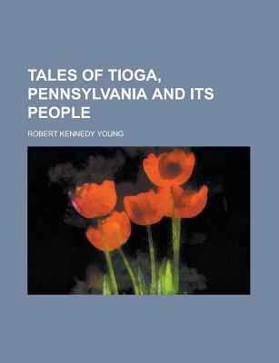 Tales of Tioga, Pennsylvania and Its People - Young, Robert Kennedy