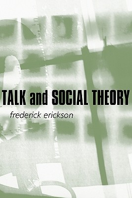 Talk and Social Theory: Ecologies of Speaking and Listening in Everyday Life - Erickson, Frederick