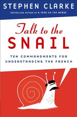 Talk to the Snail: Ten Commandments for Understanding the French - Clarke, Stephen