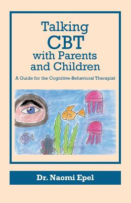 Talking CBT with Parents and Children: A Guide for the Cognitive-Behavioral Therapist - Epel, Dr Naomi