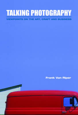 Talking Photography: Viewpoints on the Art, Craft and Business - Van Riper, Frank