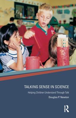 Talking Sense in Science: Helping Children Understand Through Talk - Newton, Douglas P
