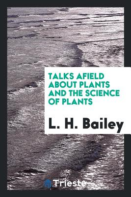 Talks Afield about Plants and the Science of Plants - Bailey, L H