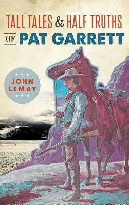 Tall Tales & Half Truths of Pat Garrett - Lemay, John