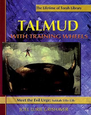 Talmud with Training Wheels: Meet the Evil Urge: Sukkah 51b-53b - Grishaver, Joel Lurie