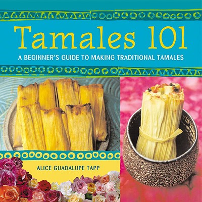 Tamales 101: A Beginner's Guide to Making Traditional Tamales - Guadalupe Tapp, Alice