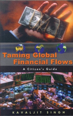 Taming Global Financial Flows: Challenges and Alternatives in the Era of Globalization: A Citizen's Guide - Singh, Kavaljit