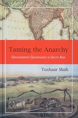 Taming the Anarchy: Groundwater Governance in South Asia - Shah, Tushaar