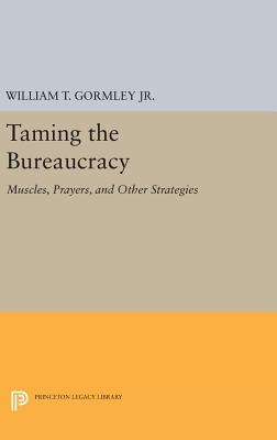 Taming the Bureaucracy: Muscles, Prayers, and Other Strategies - Gormley, William T., Jr.