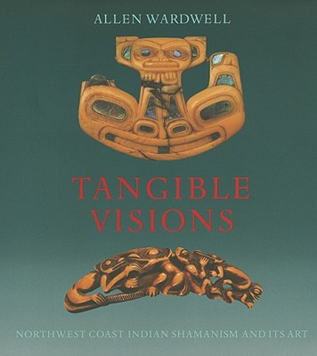 Tangible Visions: Northwest Coast Indian Shamanism and Its Art - Wardwell, Allen