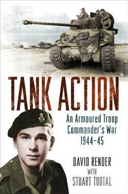 Tank Action: An Armoured Troop Commander's War 1944-45 - Render, David, and Tootal, Stuart
