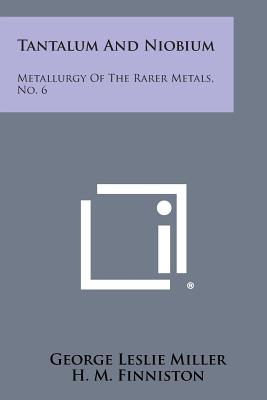 Tantalum and Niobium: Metallurgy of the Rarer Metals, No. 6 - Miller, George Leslie, and Finniston, H M (Editor)