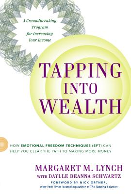 Tapping Into Wealth: How Emotional Freedom Techniques (Eft) Can Help You Clear the Path to Making More Money - Lynch, Margaret M, and Schwartz, Daylle Deanna, M.S., and Ortner, Nick (Foreword by)