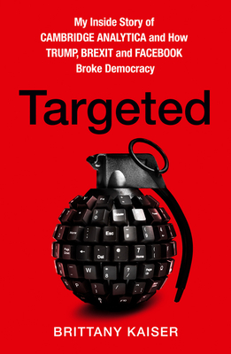 Targeted: My Inside Story of Cambridge Analytica and How Trump, Brexit and Facebook Broke Democracy - Kaiser, Brittany