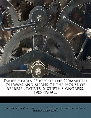 Tariff Hearings Before the Committee on Ways and Means of the House of Representatives, Sixtieth Congress, 1908-1909 ... - Payne, Sereno Elisha, and United States Congress House Committe (Creator)