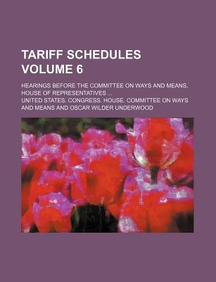 Tariff Schedules Volume 6; Hearings Before the Committee on Ways and Means, House of Representatives - Means, United States Congress