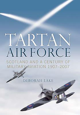 Tartan Air Force: Scotland and a Century of Military Aviation 1907-2007 - Lake, Deborah