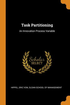 Task Partitioning: An Innovation Process Variable - Hippel, Eric Von, and Sloan School of Management (Creator)