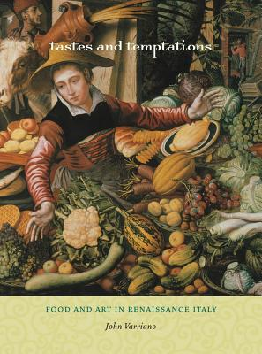 Tastes and Temptations: Food and Art in Renaissance Italy - Varriano, John