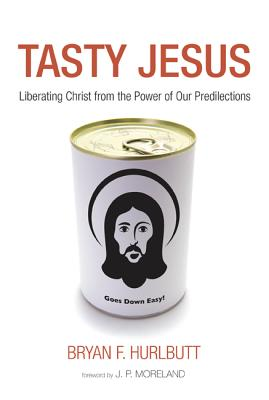 Tasty Jesus: Liberating Christ from the Power of Our Predilections - Hurlbutt, Bryan F, and Moreland, J P (Foreword by)