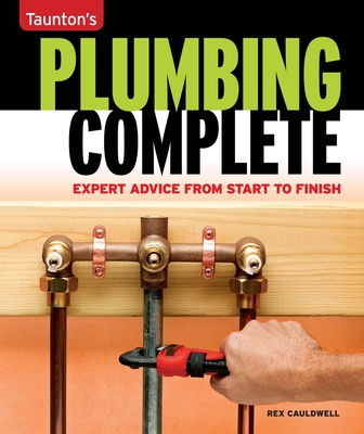 Taunton's Plumbing Complete: Expert Advice from Start to Finish - Cauldwell, Rex