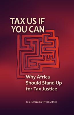 Tax Us If You Can: Why Africa Should Stand Up for Tax Justice - Tax Justice Network-Africa