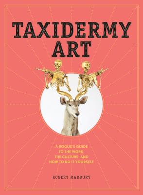 Taxidermy Art: A Rogue's Guide to the Work, the Culture, and How to Do It Yourself - Marbury, Robert