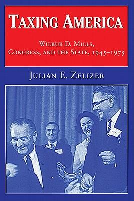 Taxing America: Wilbur D. Mills, Congress, and the State, 1945 1975 - Zelizer, Julian E, and Julian E Zelizer