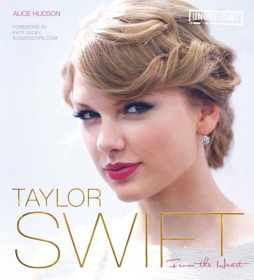 Taylor Swift: From The Heart - Hudson, Alice, and Lucey, Kate (Foreword by)