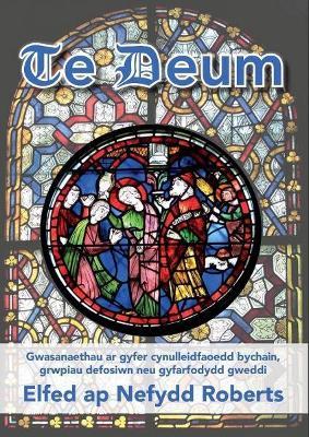 Te Deum - Gwasanaethau Ar Gyfer Cynulleidfaoedd Bychain, Grwpiau Defosiwn Neu Gyfarfodydd Gweddi - Roberts, Elfed ap Nefydd