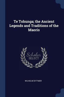Te Tohunga; The Ancient Legends and Traditions of the Maoris - Dittmer, Wilhelm
