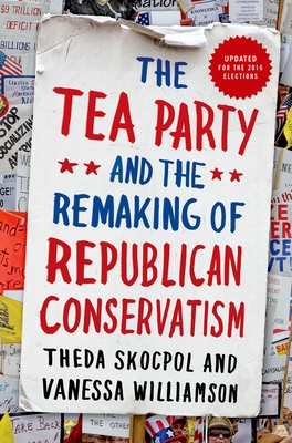 Tea Party and the Remaking of Republican Conservatism - Skocpol, Theda, and Williamson, Vanessa