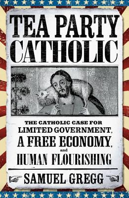 Tea Party Catholic: The Catholic Case for Limited Government, a Free Economy, and Human Flourishing - Gregg, Samuel, and Novak, Michael (Foreword by)
